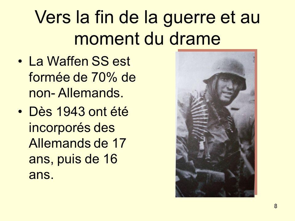 8 Vers la fin de la guerre et au moment du drame La Waffen SS est formée de 70% de non- Allemands. Dès 1943 ont été incorporés des Allemands de 17 ans