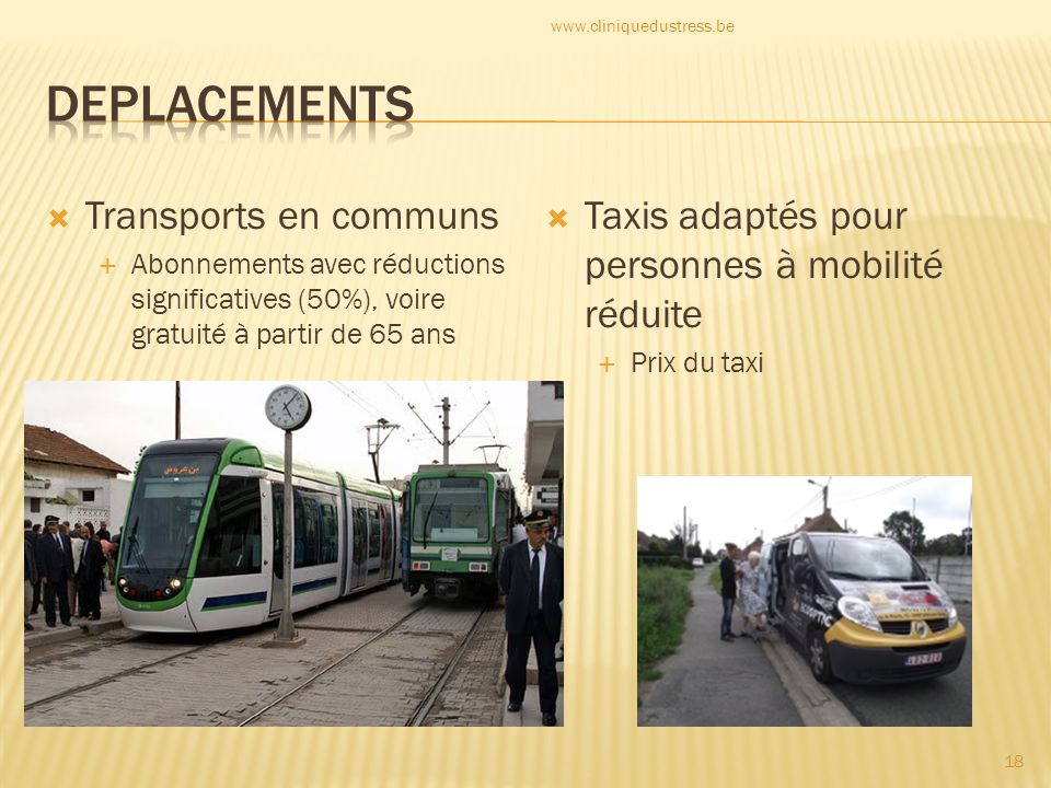 Transports en communs Abonnements avec réductions significatives (50%), voire gratuité à partir de 65 ans Taxis adaptés pour personnes à mobilité réduite Prix du taxi 18 www.cliniquedustress.be