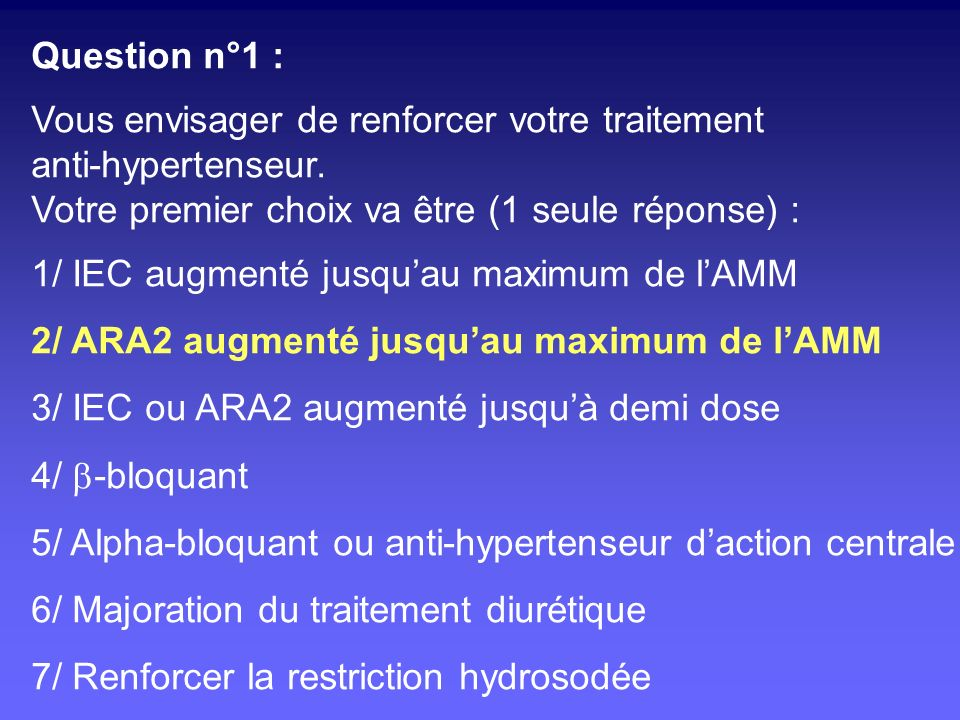 Question n°2 : Sous ARA2 à dose progressivement augmentée jusquà la dose maximale depuis plus dun mois, la PA sabaisse de 145/92 à 141/88 mmHg (déséquilibre confirmé par automesure), la créatininémie sélève de 160 à 180 µmol/L, la protéinurie sabaisse de 1,2 à 1,0 g/g.
