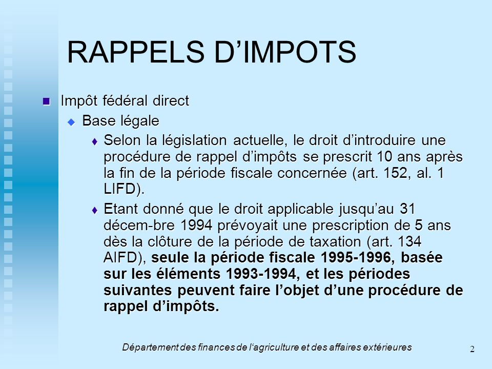 2 RAPPELS DIMPOTS Impôt fédéral direct Impôt fédéral direct Base légale Base légale Selon la législation actuelle, le droit dintroduire une procédure