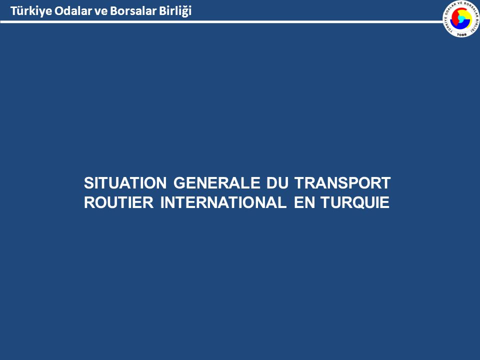 Türkiye Odalar ve Borsalar Birliği SITUATION GENERALE DU TRANSPORT ROUTIER INTERNATIONAL EN TURQUIE