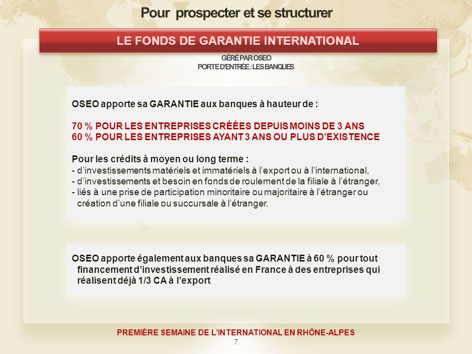 7 PREMIÈRE SEMAINE DE LINTERNATIONAL EN RHÔNE-ALPES OSEO apporte sa GARANTIE aux banques à hauteur de : 70 % POUR LES ENTREPRISES CRÉÉES DEPUIS MOINS DE 3 ANS 60 % POUR LES ENTREPRISES AYANT 3 ANS OU PLUS DEXISTENCE Pour les crédits à moyen ou long terme : - dinvestissements matériels et immatériels à lexport ou à linternational, -dinvestissements et besoin en fonds de roulement de la filiale à létranger, -liés à une prise de participation minoritaire ou majoritaire à létranger ou création dune filiale ou succursale à létranger.