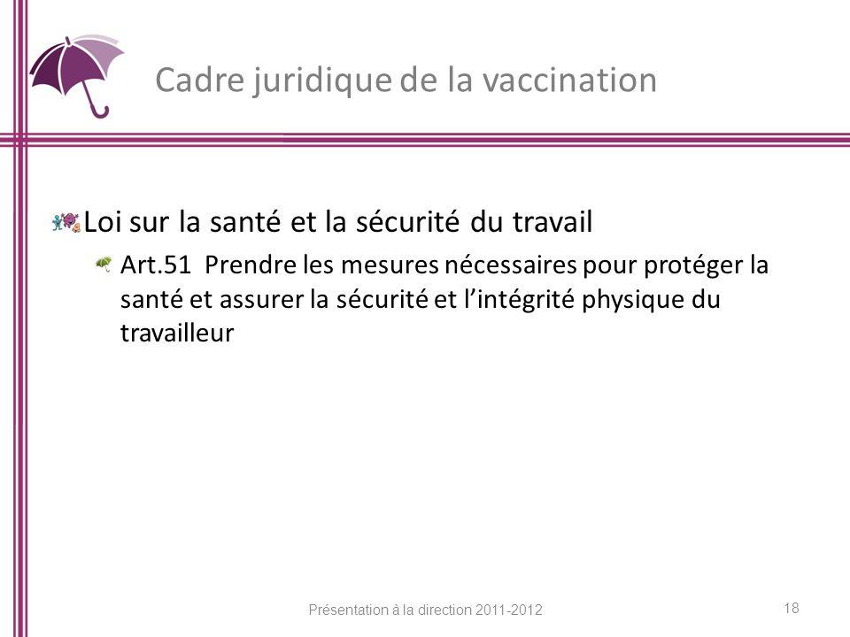 Cadre juridique de la vaccination Loi sur la santé et la sécurité du travail Art.51 Prendre les mesures nécessaires pour protéger la santé et assurer