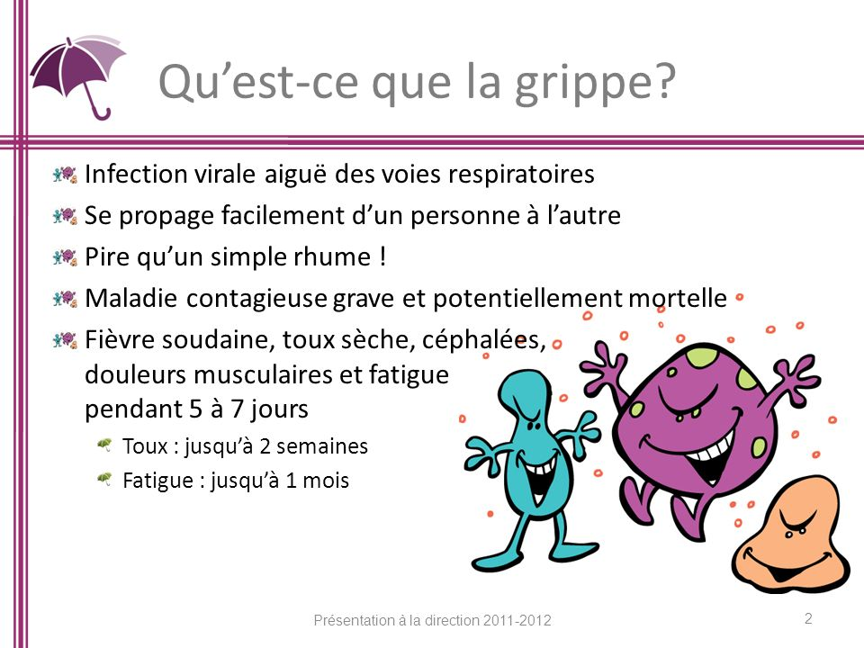 Quest-ce que la grippe? Infection virale aiguë des voies respiratoires Se propage facilement dun personne à lautre Pire quun simple rhume ! Maladie co