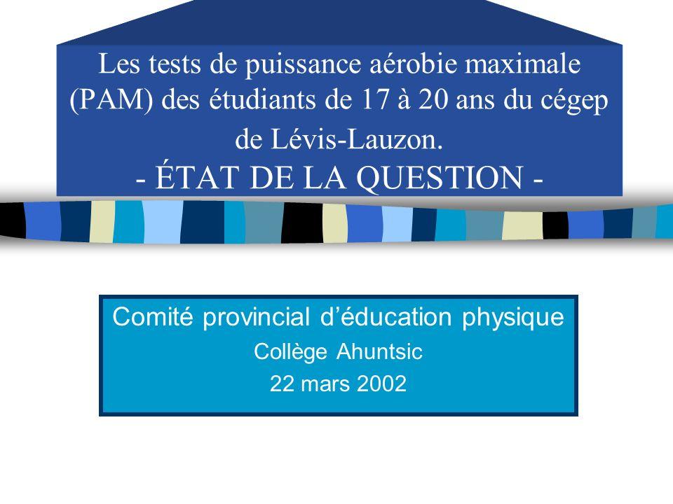 Les tests de puissance aérobie maximale (PAM) des étudiants de 17 à 20 ans du cégep de Lévis-Lauzon. - ÉTAT DE LA QUESTION - Comité provincial déducat