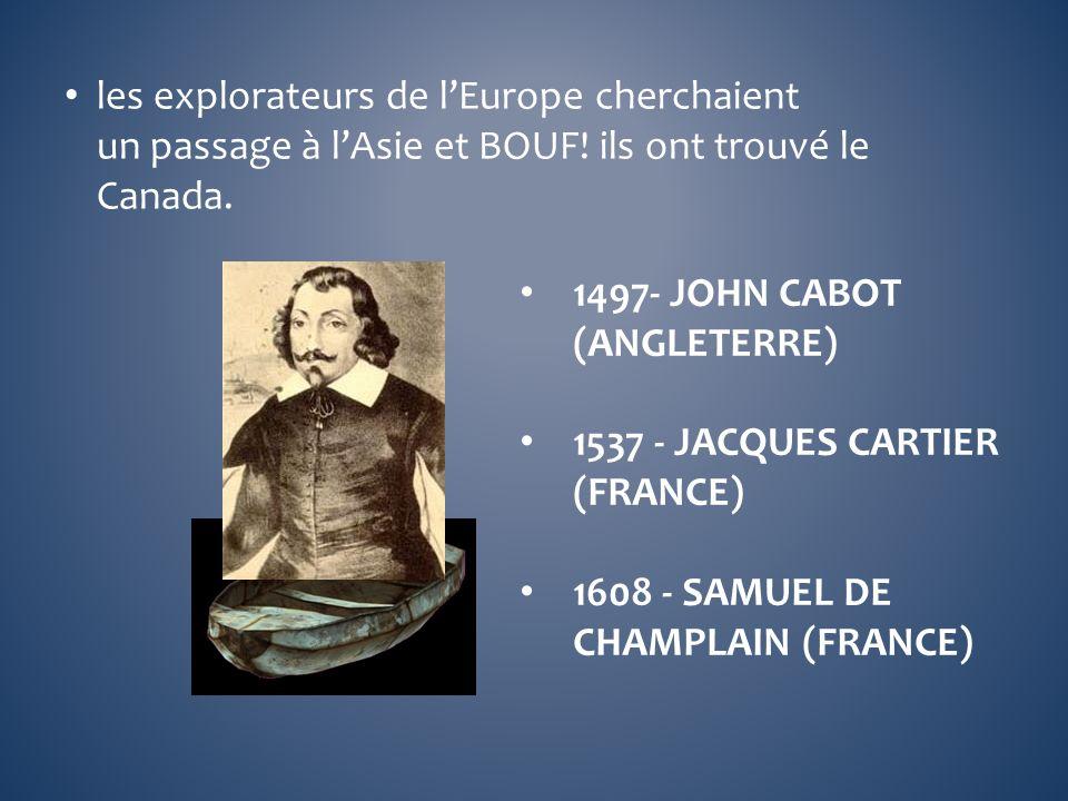 les explorateurs de lEurope cherchaient un passage à lAsie et BOUF! ils ont trouvé le Canada. 1497- JOHN CABOT (ANGLETERRE) 1537 - JACQUES CARTIER (FR