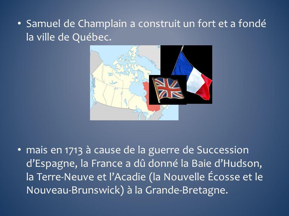 Samuel de Champlain a construit un fort et a fondé la ville de Québec. mais en 1713 à cause de la guerre de Succession dEspagne, la France a dû donné