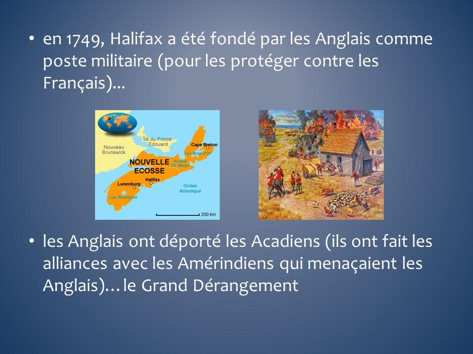 en 1749, Halifax a été fondé par les Anglais comme poste militaire (pour les protéger contre les Français)... les Anglais ont déporté les Acadiens (il