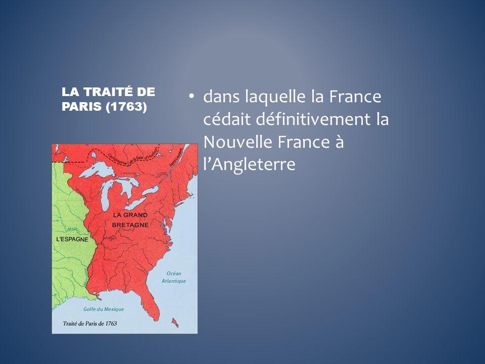 dans laquelle la France cédait définitivement la Nouvelle France à lAngleterre LA TRAITÉ DE PARIS (1763)