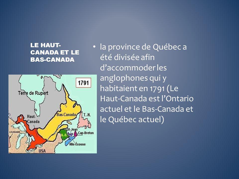 la province de Québec a été divisée afin daccommoder les anglophones qui y habitaient en 1791 (Le Haut-Canada est lOntario actuel et le Bas-Canada et