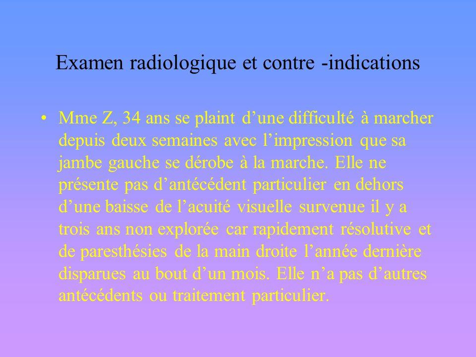 Examen radiologique et contre -indications Mme Z, 34 ans se plaint dune difficulté à marcher depuis deux semaines avec limpression que sa jambe gauche se dérobe à la marche.