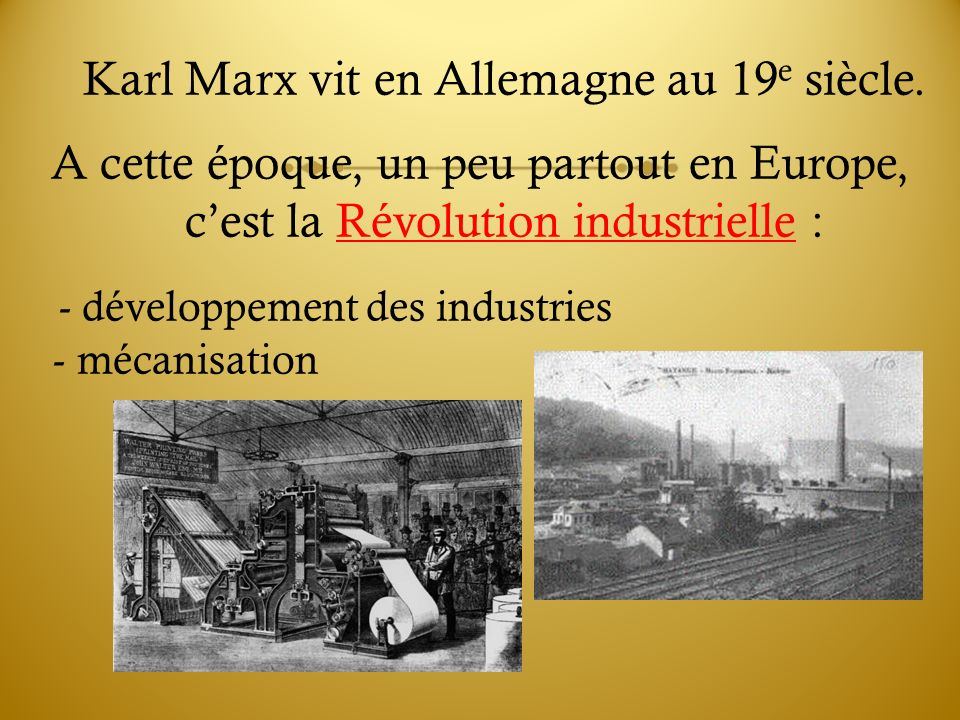 Karl Marx vit en Allemagne au 19 e siècle. A cette époque, un peu partout en Europe, cest la Révolution industrielle : - développement des industries