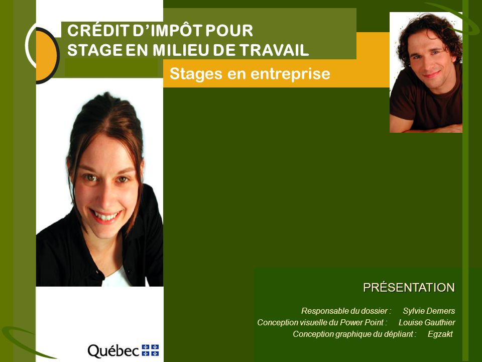CRÉDIT DIMPÔT POUR STAGE EN MILIEU DE TRAVAIL Stages en entreprise PRÉSENTATION Responsable du dossier : Sylvie Demers Conception visuelle du Power Point : Louise Gauthier Conception graphique du dépliant : Egzakt