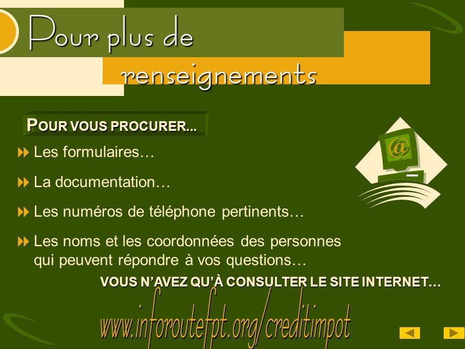 Pour plus de renseignements VOUS NAVEZ QUÀ CONSULTER LE SITE INTERNET… Les formulaires… La documentation… Les numéros de téléphone pertinents… Les nom
