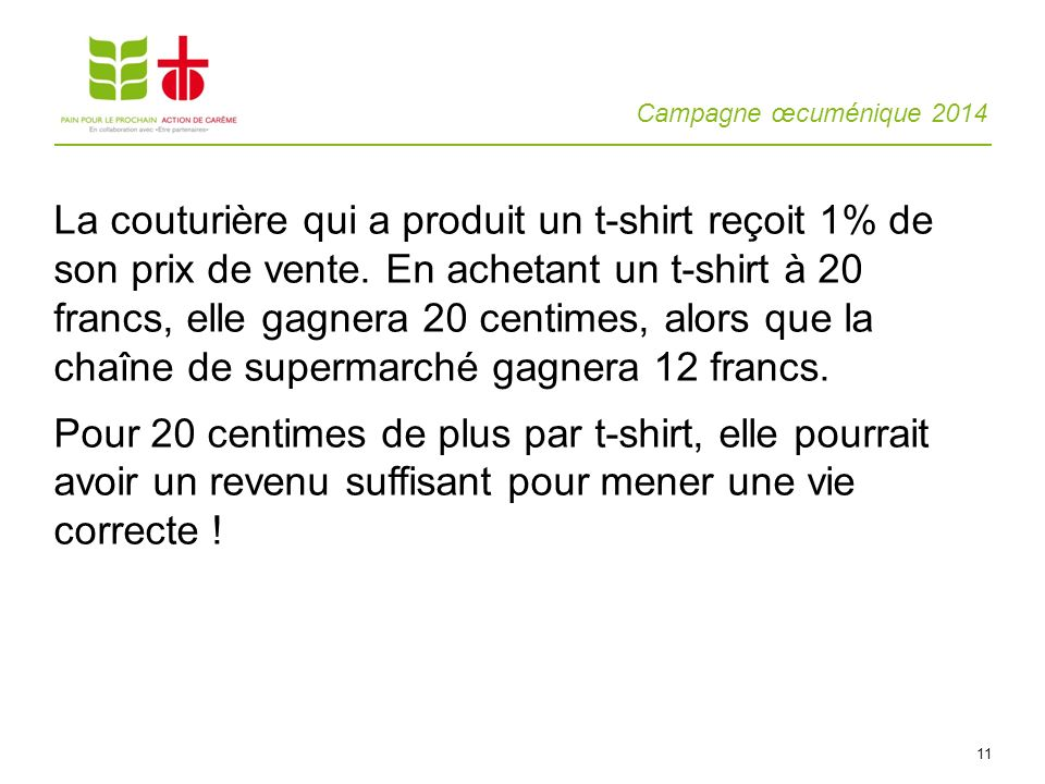 Campagne œcuménique 2014 11 La couturière qui a produit un t-shirt reçoit 1% de son prix de vente. En achetant un t-shirt à 20 francs, elle gagnera 20