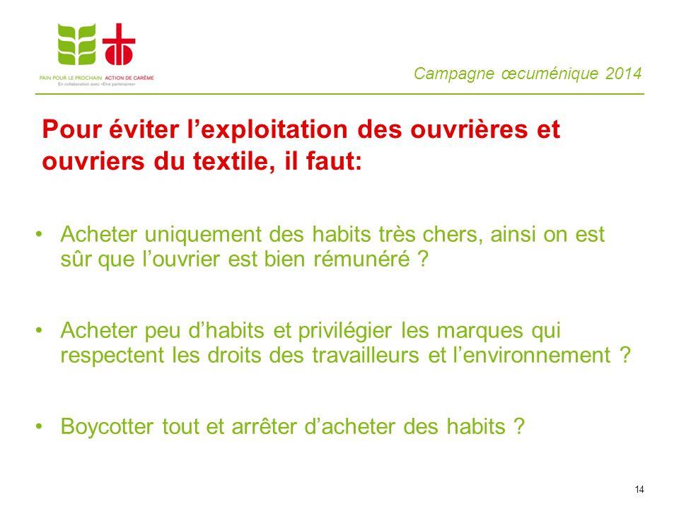Campagne œcuménique 2014 14 Acheter uniquement des habits très chers, ainsi on est sûr que louvrier est bien rémunéré ? Acheter peu dhabits et privilé