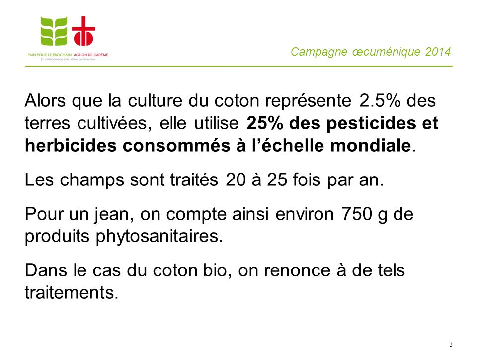 Campagne œcuménique 2014 3 Alors que la culture du coton représente 2.5% des terres cultivées, elle utilise 25% des pesticides et herbicides consommés