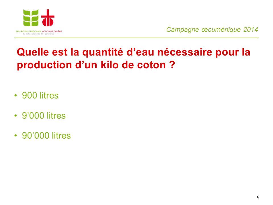 Campagne œcuménique 2014 6 900 litres 9000 litres 90000 litres Quelle est la quantité deau nécessaire pour la production dun kilo de coton ?