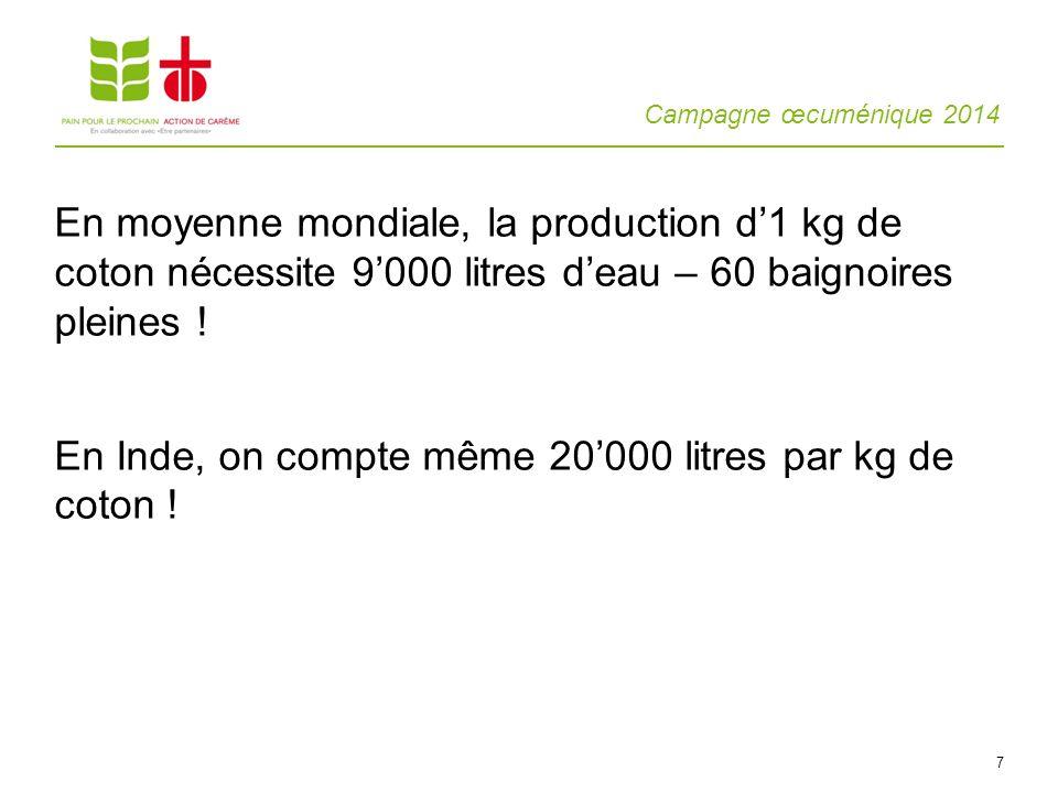 Campagne œcuménique 2014 7 En moyenne mondiale, la production d1 kg de coton nécessite 9000 litres deau – 60 baignoires pleines ! En Inde, on compte m