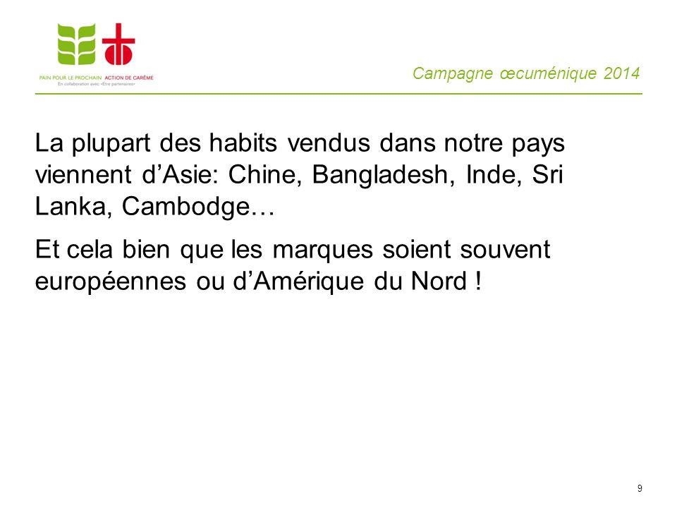Campagne œcuménique 2014 9 La plupart des habits vendus dans notre pays viennent dAsie: Chine, Bangladesh, Inde, Sri Lanka, Cambodge… Et cela bien que les marques soient souvent européennes ou dAmérique du Nord !