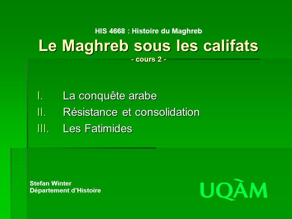 Le Maghreb sous les califats - cours 2 - HIS 4668 : Histoire du Maghreb Le Maghreb sous les califats - cours 2 - I.La conquête arabe II.Résistance et