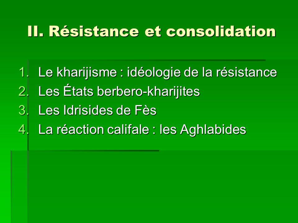 II. Résistance et consolidation 1.Le kharijisme : idéologie de la résistance 2.Les États berbero-kharijites 3.Les Idrisides de Fès 4.La réaction calif