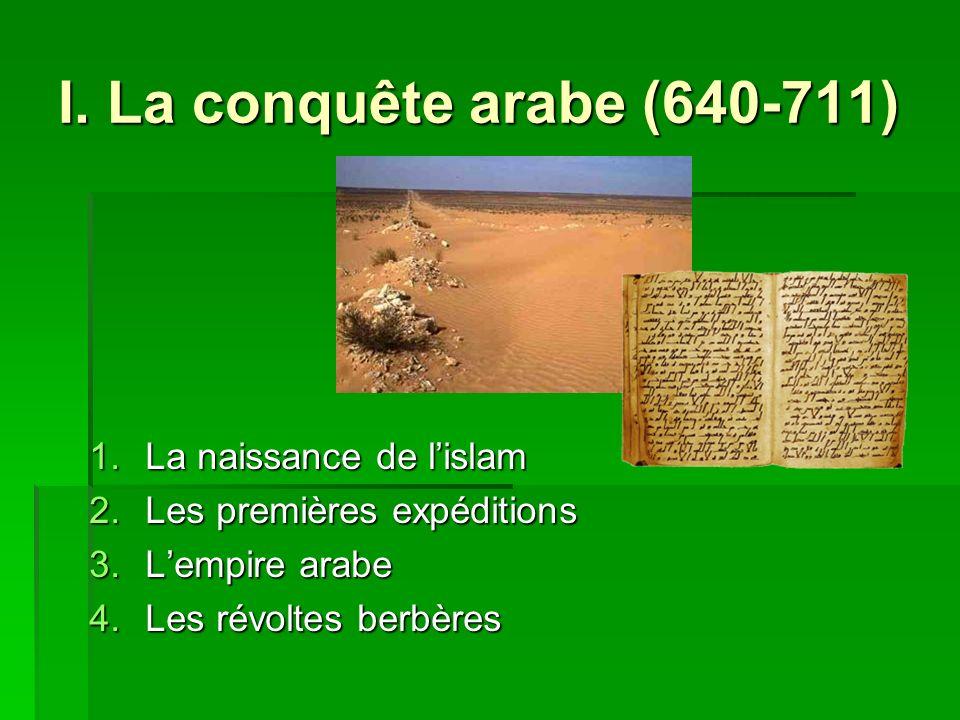 I. La conquête arabe (640-711) 1.La naissance de lislam 2.Les premières expéditions 3.Lempire arabe 4.Les révoltes berbères