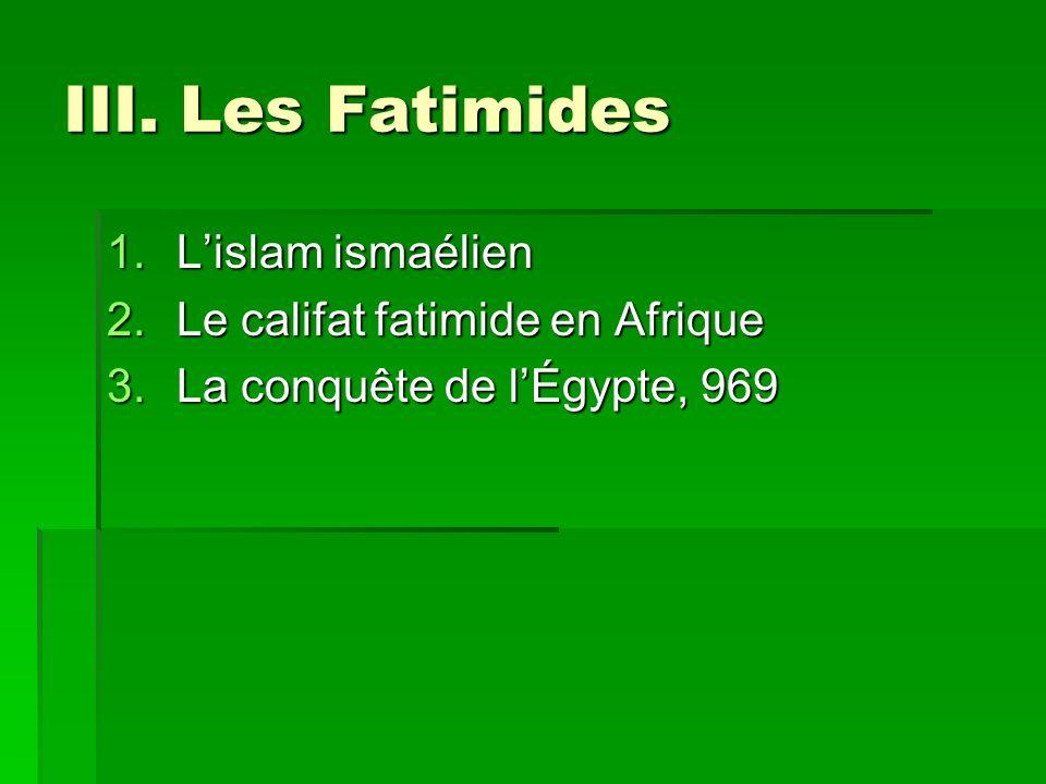 III. Les Fatimides 1.Lislam ismaélien 2.Le califat fatimide en Afrique 3.La conquête de lÉgypte, 969