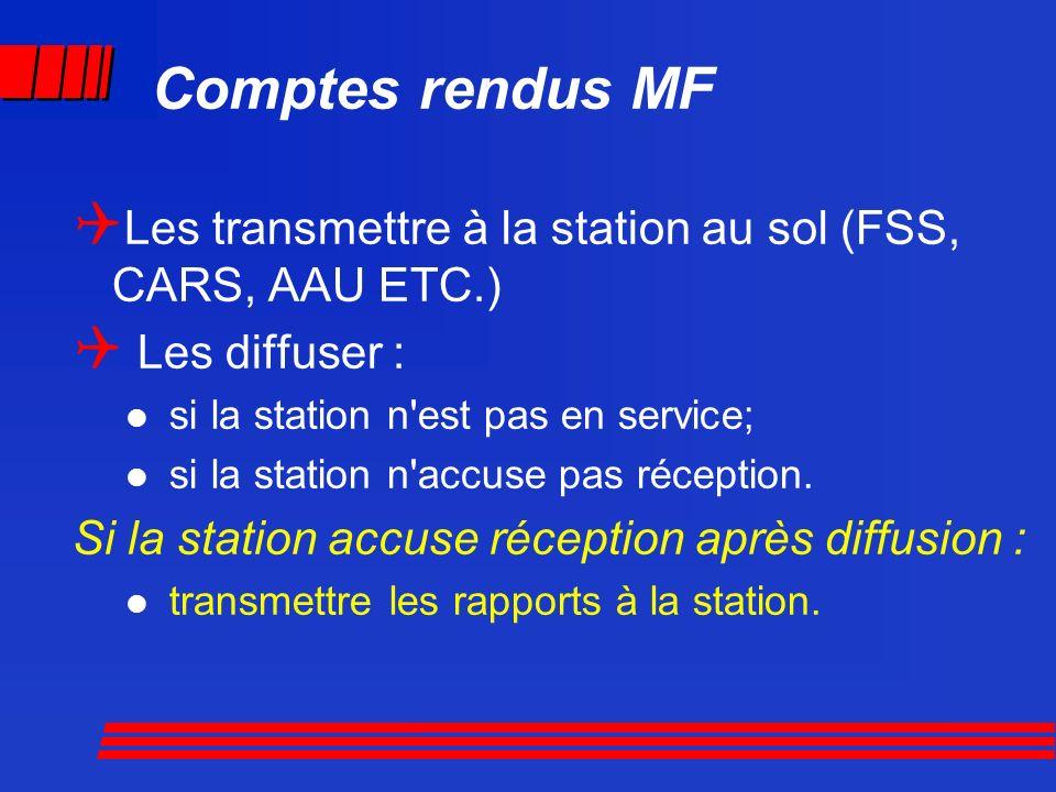 Comptes rendus MF Les transmettre à la station au sol (FSS, CARS, AAU ETC.) Les diffuser : si la station n'est pas en service; si la station n'accuse