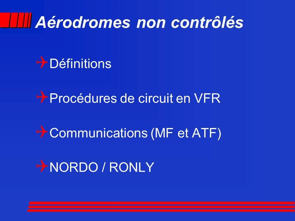 Aérodromes non contrôlés Définitions Procédures de circuit en VFR Communications (MF et ATF) NORDO / RONLY