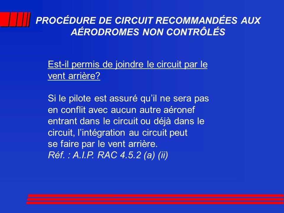 PROCÉDURE DE CIRCUIT RECOMMANDÉES AUX AÉRODROMES NON CONTRÔLÉS Est-il permis de joindre le circuit par le vent arrière? Si le pilote est assuré quil n