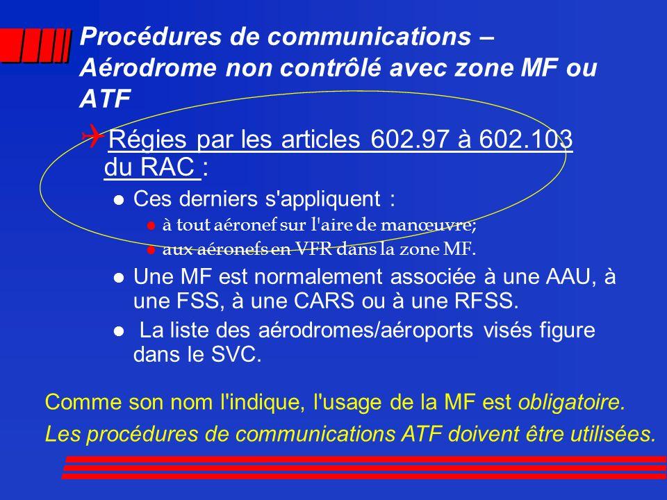 Procédures de communications – Aérodrome non contrôlé avec zone MF ou ATF Régies par les articles 602.97 à 602.103 du RAC : Ces derniers s'appliquent