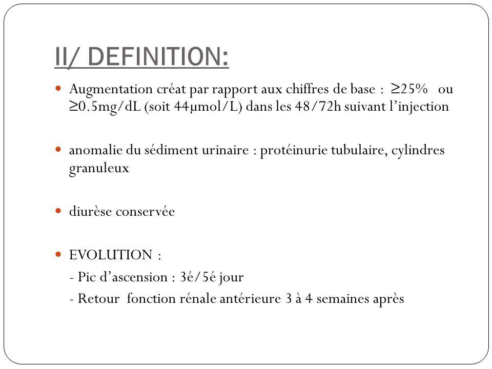 II/ DEFINITION: Augmentation créat par rapport aux chiffres de base : 25% ou 0.5mg/dL (soit 44µmol/L) dans les 48/72h suivant linjection anomalie du s