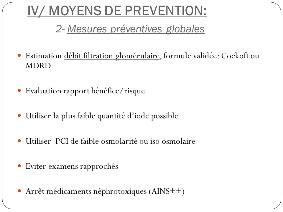 IV/ MOYENS DE PREVENTION: 2- Mesures préventives globales Estimation débit filtration glomérulaire, formule validée: Cockoft ou MDRD Evaluation rappor