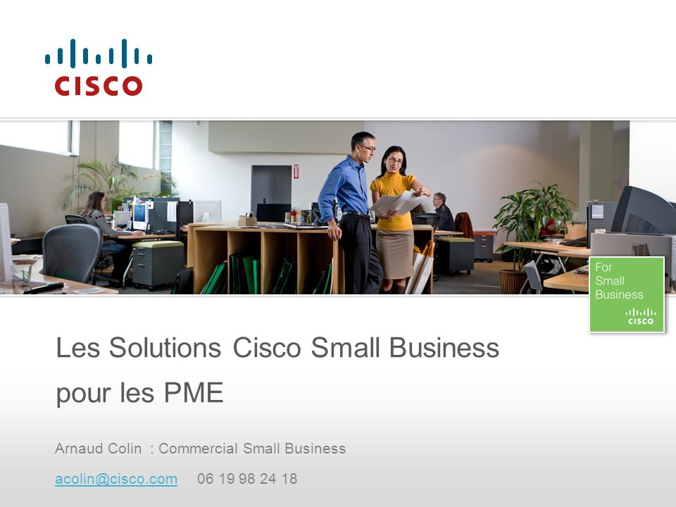 Arnaud Colin : Commercial Small Business acolin@cisco.comacolin@cisco.com 06 19 98 24 18 Les Solutions Cisco Small Business pour les PME