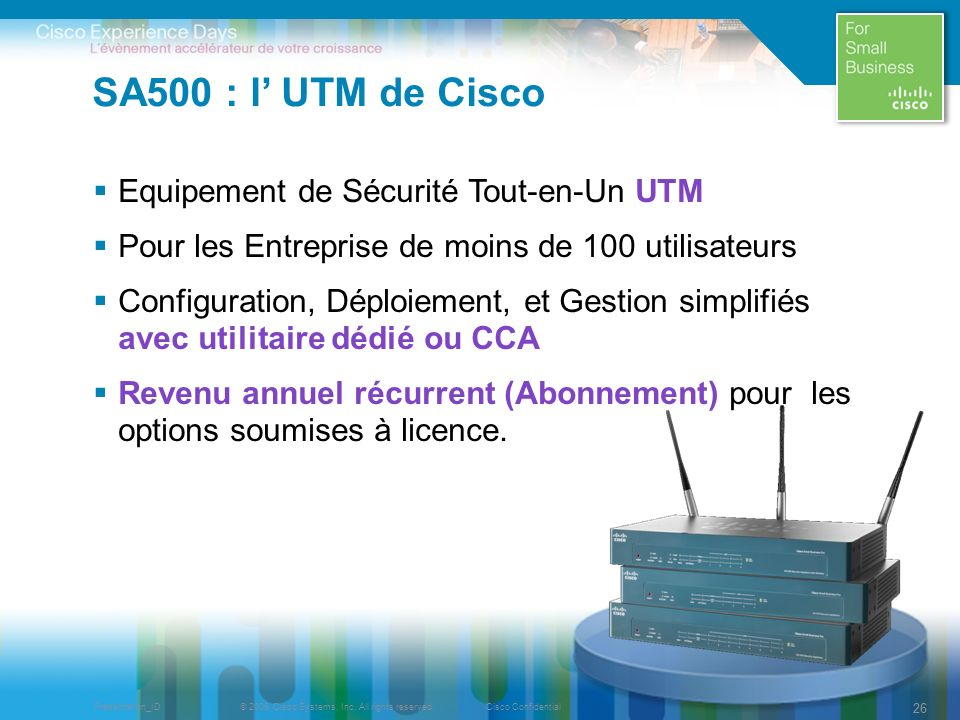 © 2009 Cisco Systems, Inc. All rights reserved.Cisco ConfidentialPresentation_ID 26 SA500 : l UTM de Cisco Equipement de Sécurité Tout-en-Un UTM Pour