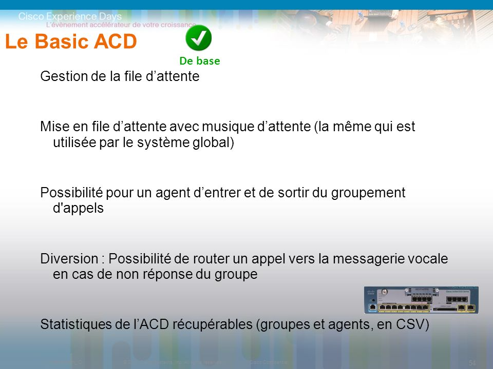 © 2009 Cisco Systems, Inc. All rights reserved.Cisco ConfidentialPresentation_ID 54 Le Basic ACD Gestion de la file dattente Mise en file dattente ave