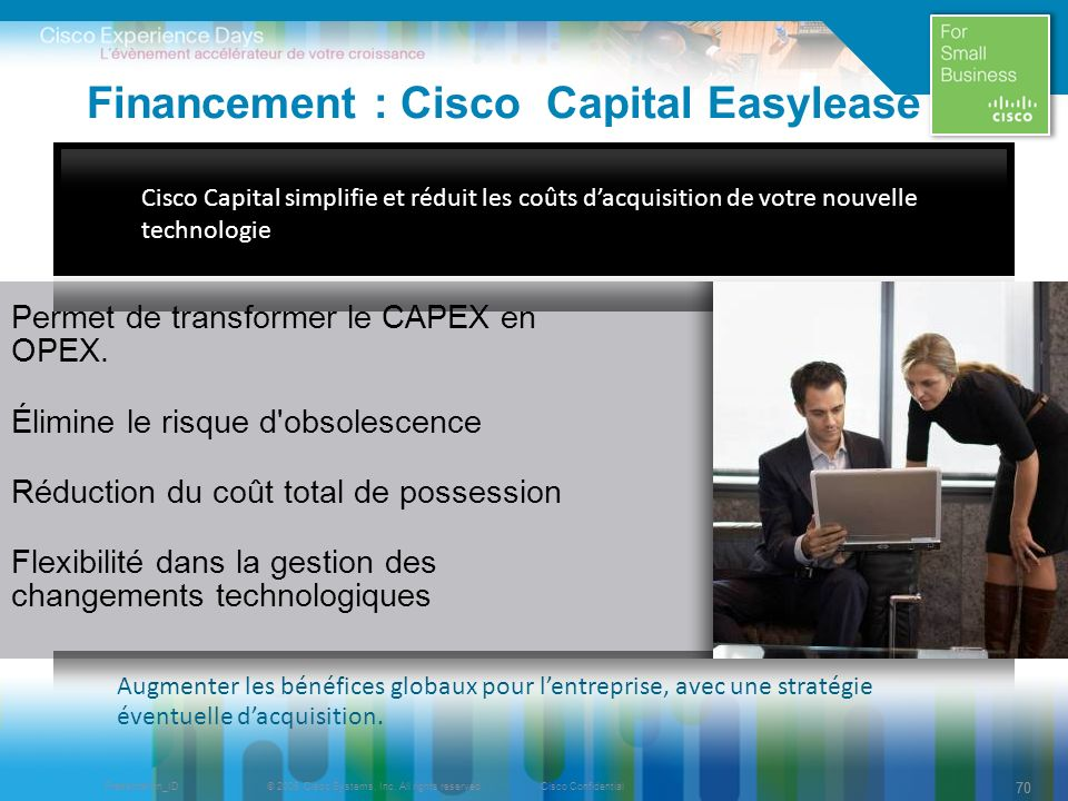 © 2009 Cisco Systems, Inc. All rights reserved.Cisco ConfidentialPresentation_ID 70 Financement : Cisco Capital Easylease Permet de transformer le CAP
