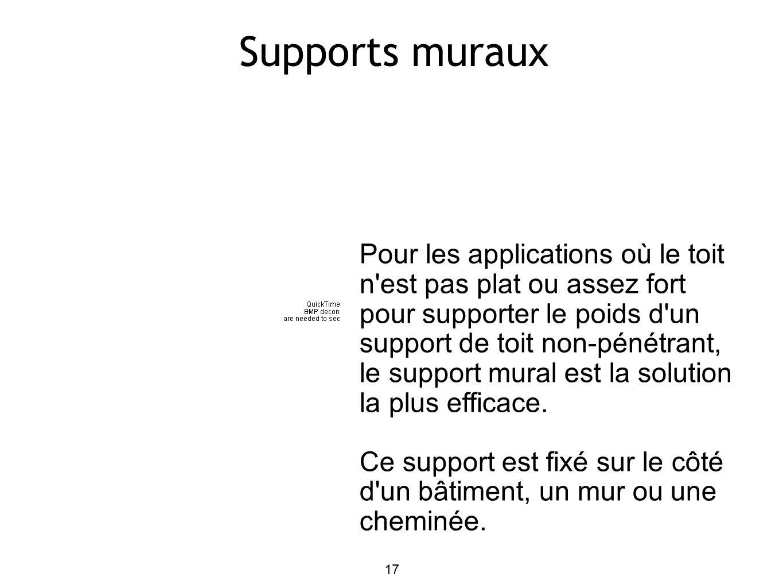 17 Supports muraux Pour les applications où le toit n est pas plat ou assez fort pour supporter le poids d un support de toit non-pénétrant, le support mural est la solution la plus efficace.