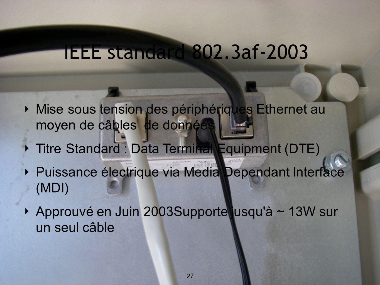 IEEE standard 802.3af-2003 Mise sous tension des périphériques Ethernet au moyen de câbles de données Titre Standard : Data Terminal Equipment (DTE) Puissance électrique via Media Dependant Interface (MDI) Approuvé en Juin 2003Supporte jusqu à ~ 13W sur un seul câble 27