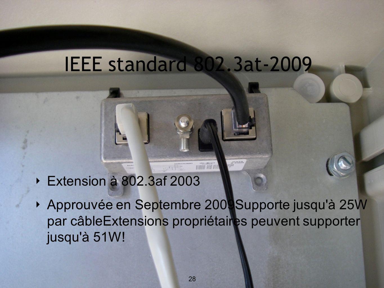 IEEE standard 802.3at-2009 Extension à 802.3af 2003 Approuvée en Septembre 2009Supporte jusqu à 25W par câbleExtensions propriétaires peuvent supporter jusqu à 51W.