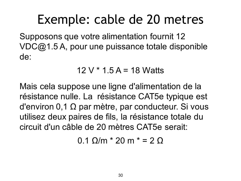 Exemple: cable de 20 metres Supposons que votre alimentation fournit 12 VDC@1.5 A, pour une puissance totale disponible de: 12 V * 1.5 A = 18 Watts Mais cela suppose une ligne d alimentation de la résistance nulle.