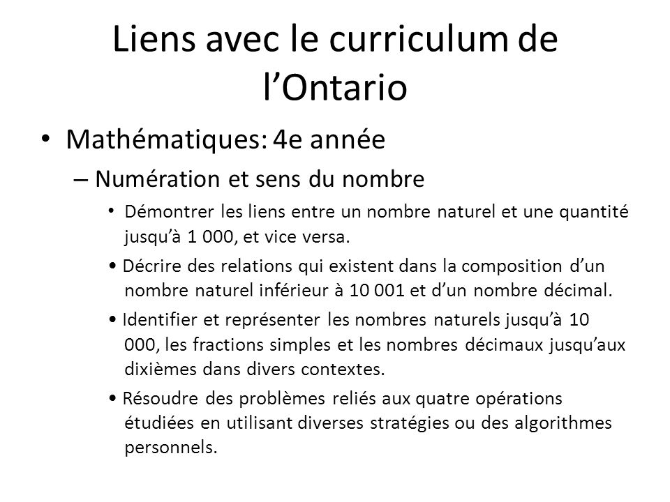 Liens avec le curriculum de lOntario Mathématiques: 4e année – Numération et sens du nombre Démontrer les liens entre un nombre naturel et une quantité jusquà 1 000, et vice versa.