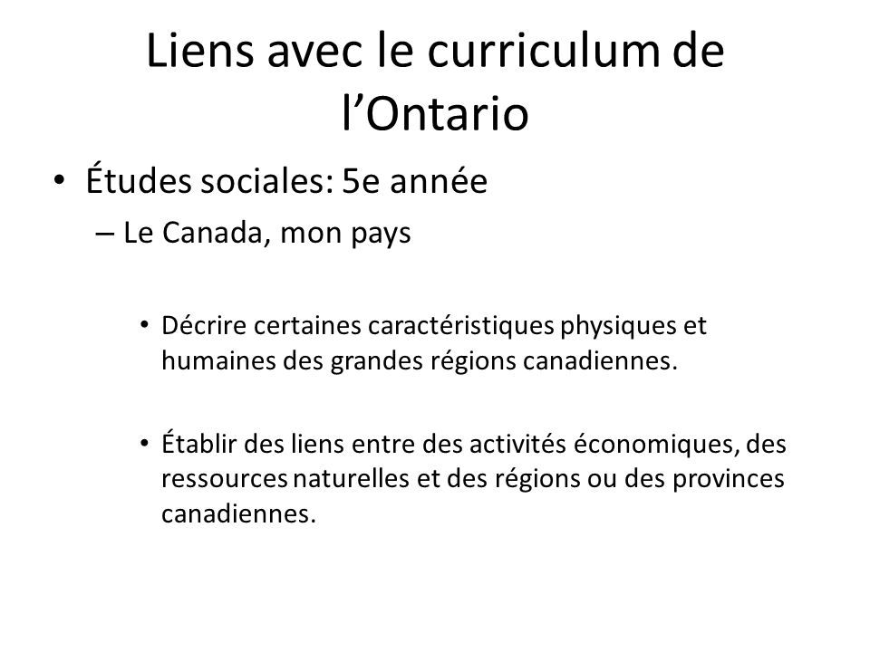 Liens avec le curriculum de lOntario Études sociales: 5e année – Le Canada, mon pays Décrire certaines caractéristiques physiques et humaines des grandes régions canadiennes.