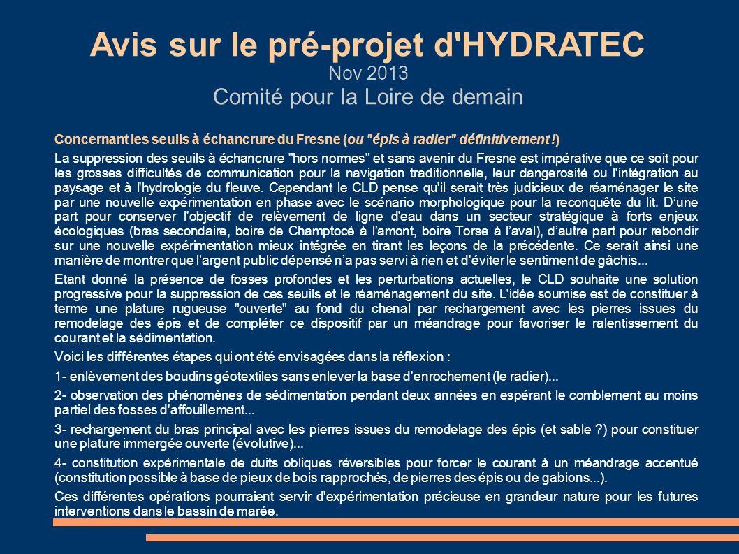 Avis sur le pré-projet d HYDRATEC Nov 2013 Comité pour la Loire de demain Concernant les études et interventions dans l estuaire aval En parallèle au projet de l estuaire amont, le CLD regrette que les projets étudiés à l aval (comblement des fosses, recréation de vasières...) aient été ajournés sinon abandonnés alors qu ils étaient présentés il y a peu de temps encore comme essentiels pour le rééquilibrage de l estuaire, en particulier pour la réduction de l onde de marée et du bouchon vaseux.
