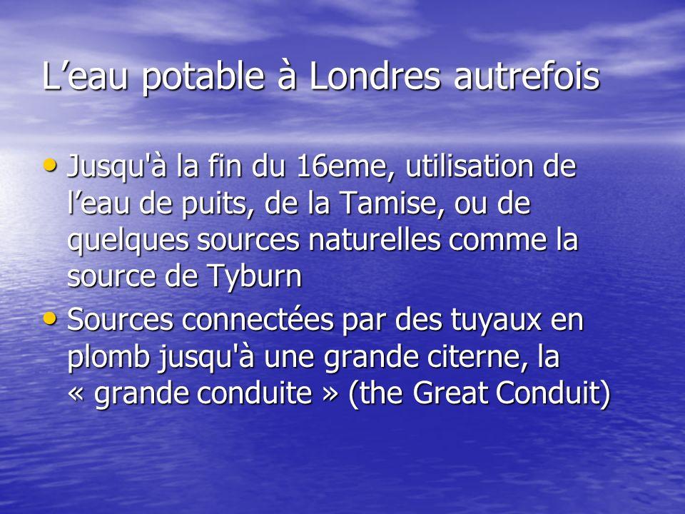 Leau potable à Londres autrefois Jusqu'à la fin du 16eme, utilisation de leau de puits, de la Tamise, ou de quelques sources naturelles comme la sourc