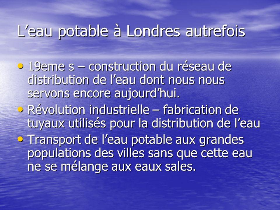 Leau potable à Londres autrefois 19eme s – construction du réseau de distribution de leau dont nous nous servons encore aujourdhui. 19eme s – construc