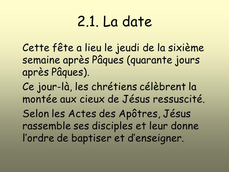 2.1. La date Cette fête a lieu le jeudi de la sixième semaine après Pâques (quarante jours après Pâques). Ce jour-là, les chrétiens célèbrent la monté