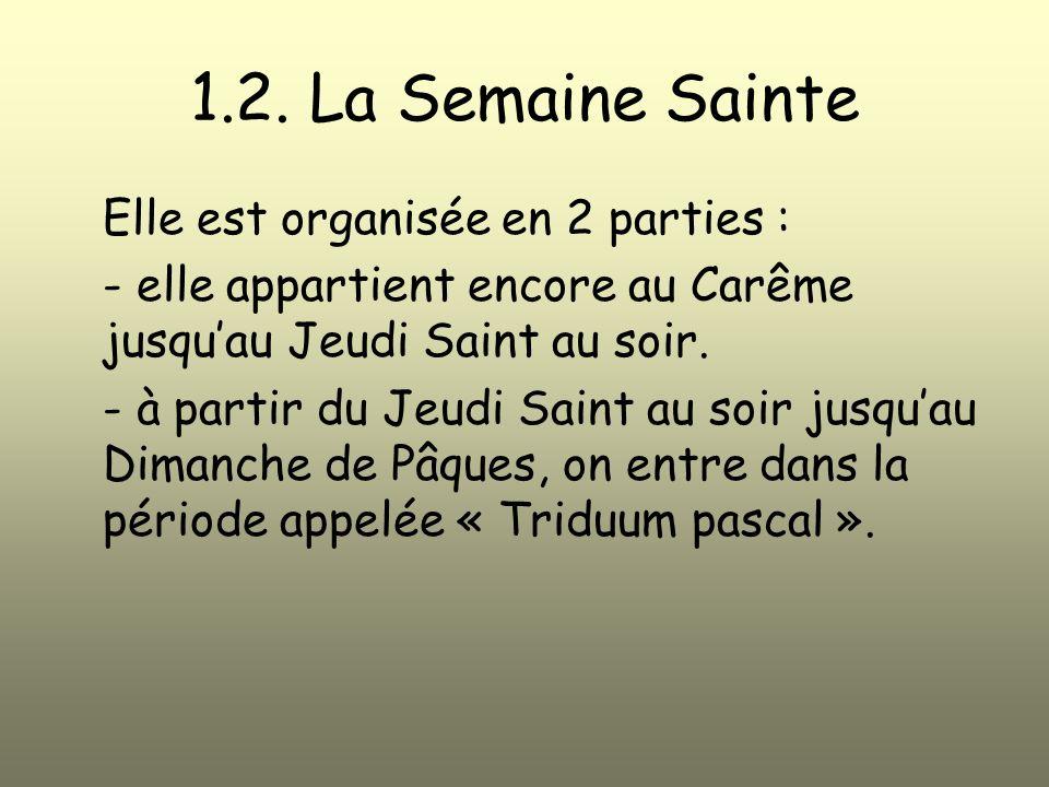 1.2. La Semaine Sainte Elle est organisée en 2 parties : - elle appartient encore au Carême jusquau Jeudi Saint au soir. - à partir du Jeudi Saint au