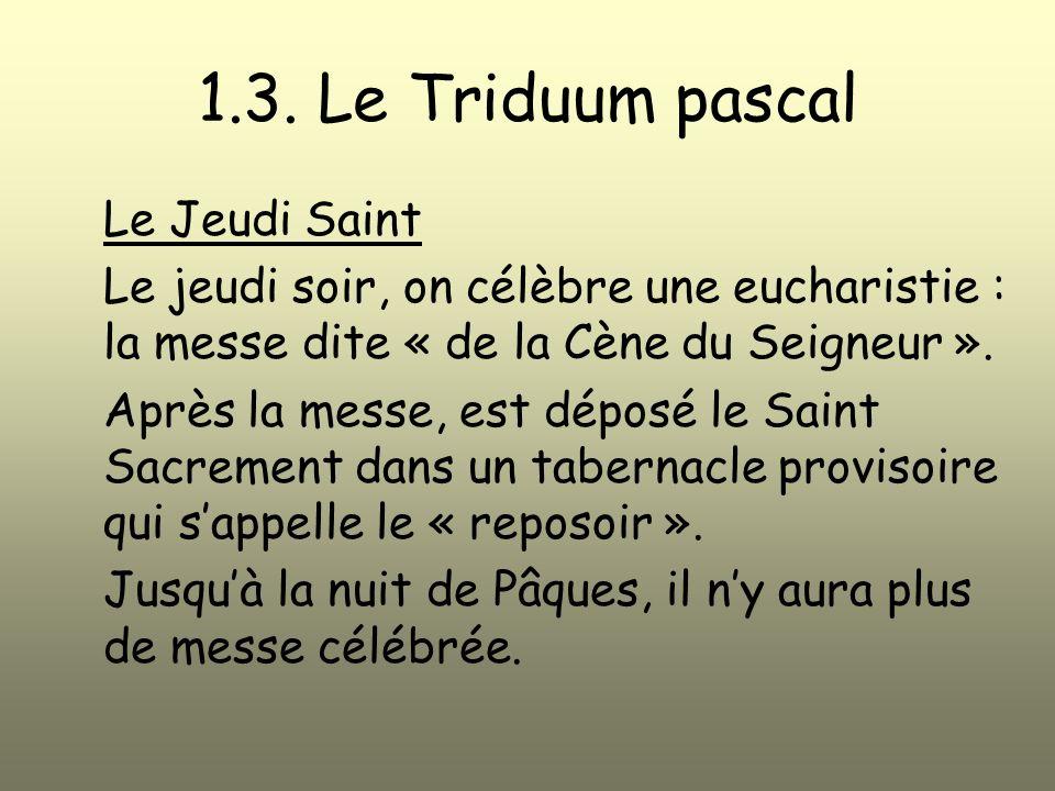 1.3. Le Triduum pascal Le Jeudi Saint Le jeudi soir, on célèbre une eucharistie : la messe dite « de la Cène du Seigneur ». Après la messe, est déposé